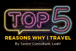 The Top 5 Reasons Why I Travel - By Senior Consultant, Leah!