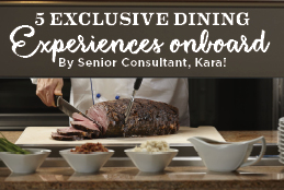 5 Exclusive Dining Experiences Onboard - By Senior Consultant, Kara!